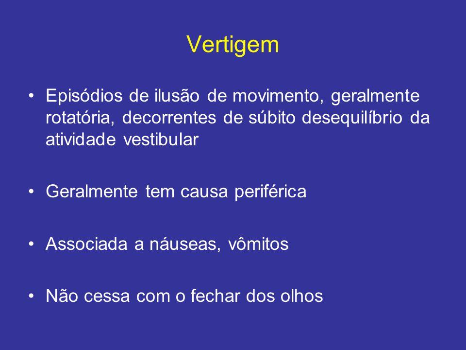 Vertigem Episódios de ilusão de movimento, geralmente rotatória, decorrentes de súbito desequilíbrio da atividade vestibular Geralmente tem causa peri