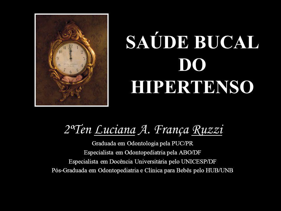 SAÚDE BUCAL DO HIPERTENSO 2ºTen Luciana A. França Ruzzi Graduada em Odontologia pela PUC/PR Especialista em Odontopediatria pela ABO/DF Especialista e