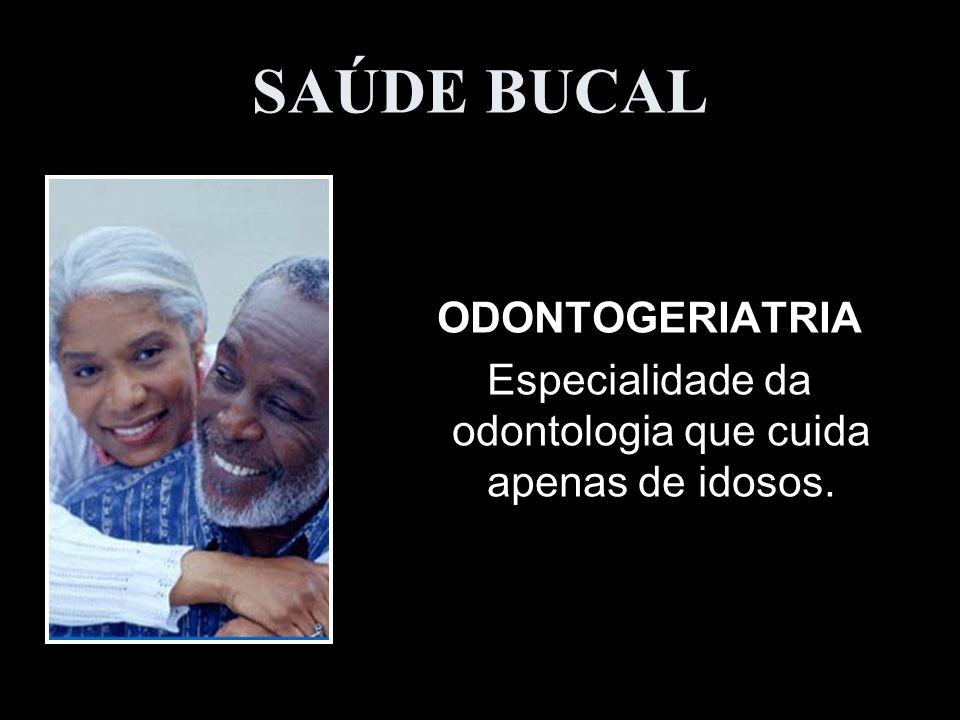 SAÚDE BUCAL ODONTOGERIATRIA Especialidade da odontologia que cuida apenas de idosos.
