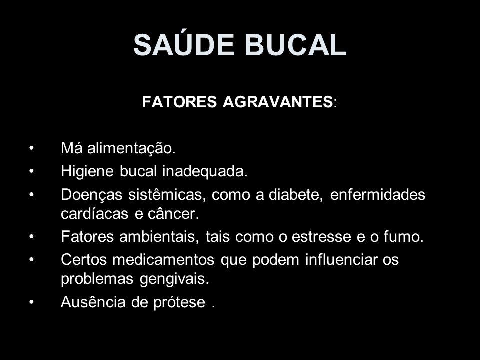 SAÚDE BUCAL FATORES AGRAVANTES: Má alimentação. Higiene bucal inadequada. Doenças sistêmicas, como a diabete, enfermidades cardíacas e câncer. Fatores