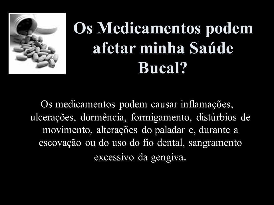Os Medicamentos podem afetar minha Saúde Bucal? Os medicamentos podem causar inflamações, ulcerações, dormência, formigamento, distúrbios de movimento