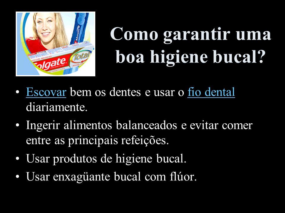 Como garantir uma boa higiene bucal? Escovar bem os dentes e usar o fio dental diariamente.Escovarfio dental Ingerir alimentos balanceados e evitar co