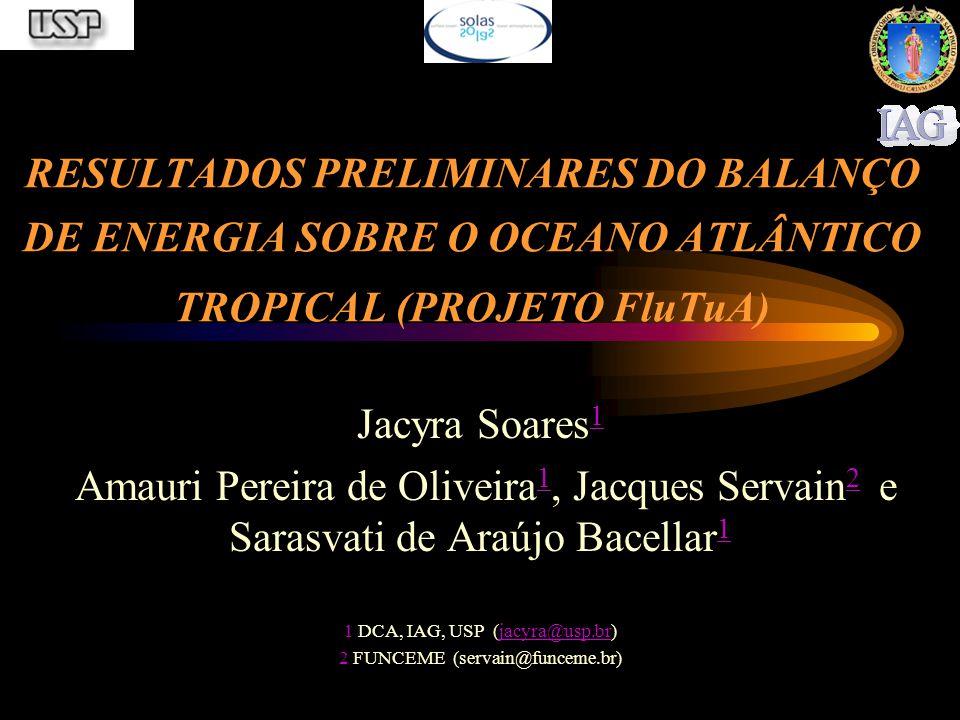 RESULTADOS PRELIMINARES DO BALANÇO DE ENERGIA SOBRE O OCEANO ATLÂNTICO TROPICAL (PROJETO FluTuA) Jacyra Soares 1 1 Amauri Pereira de Oliveira 1, Jacques Servain 2 e Sarasvati de Araújo Bacellar 1 1 2 1 1 DCA, IAG, USP (jacyra@usp.br)jacyra@usp.br 2 FUNCEME (servain@funceme.br)