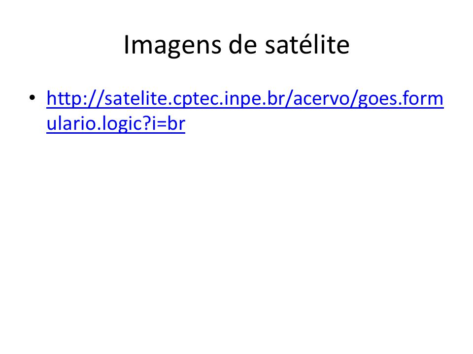 Imagens de satélite http://satelite.cptec.inpe.br/acervo/goes.form ulario.logic?i=br http://satelite.cptec.inpe.br/acervo/goes.form ulario.logic?i=br