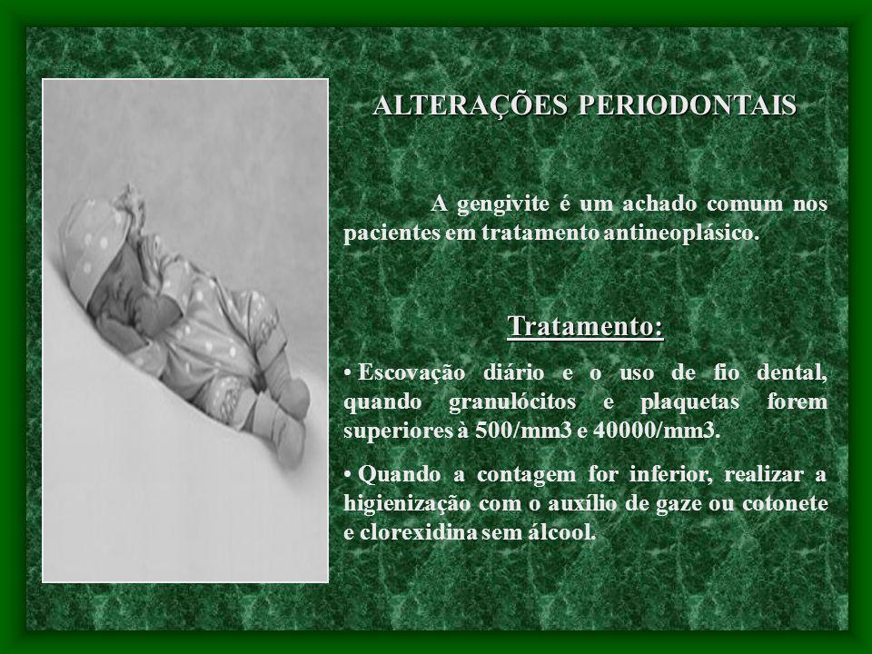 ALTERAÇÕES PERIODONTAIS A gengivite é um achado comum nos pacientes em tratamento antineoplásico.Tratamento: Escovação diário e o uso de fio dental, q