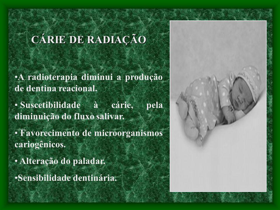 CÁRIE DE RADIAÇÃO A radioterapia diminui a produção de dentina reacional. Suscetibilidade à cárie, pela diminuição do fluxo salivar. Favorecimento de