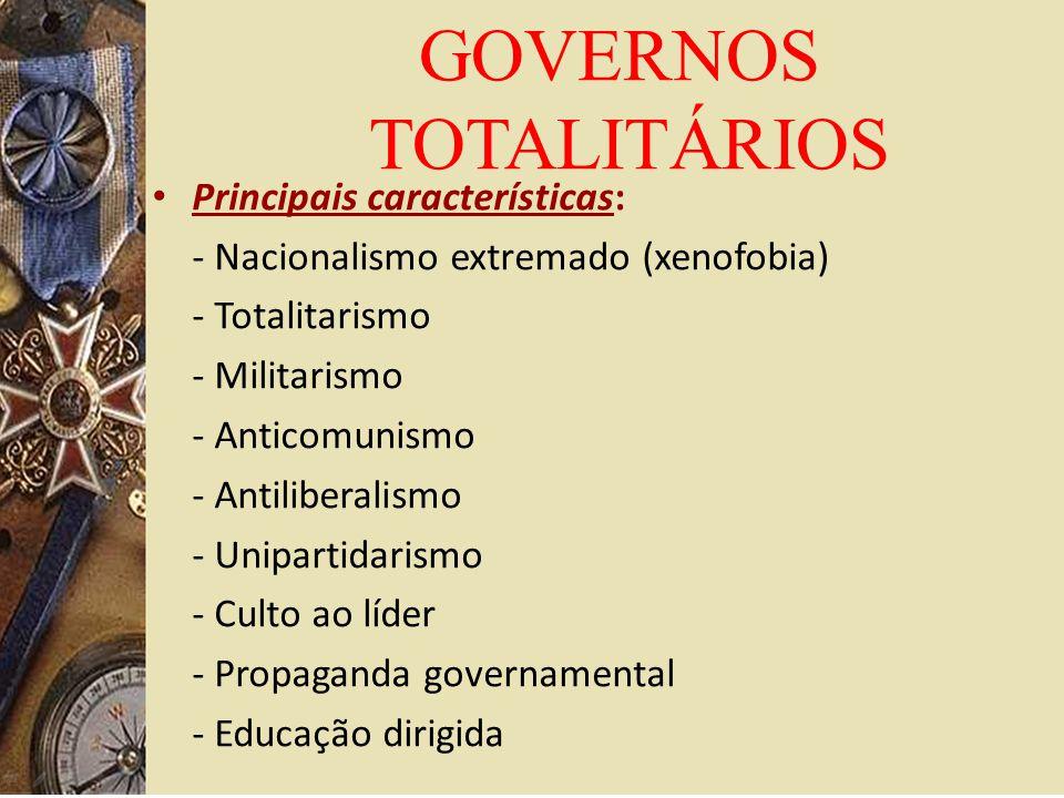 Principais características: - Nacionalismo extremado (xenofobia) - Totalitarismo - Militarismo - Anticomunismo - Antiliberalismo - Unipartidarismo - Culto ao líder - Propaganda governamental - Educação dirigida GOVERNOS TOTALITÁRIOS
