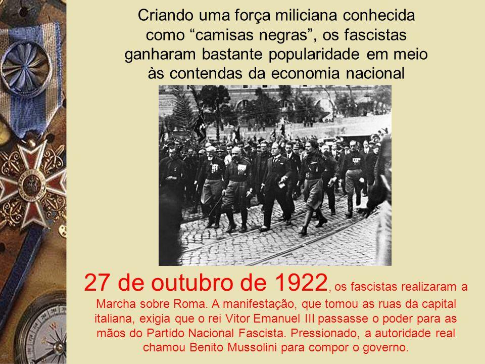 Criando uma força miliciana conhecida como camisas negras, os fascistas ganharam bastante popularidade em meio às contendas da economia nacional 27 de outubro de 1922, os fascistas realizaram a Marcha sobre Roma.