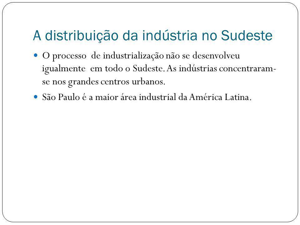 A distribuição da indústria no Sudeste O processo de industrialização não se desenvolveu igualmente em todo o Sudeste. As indústrias concentraram- se