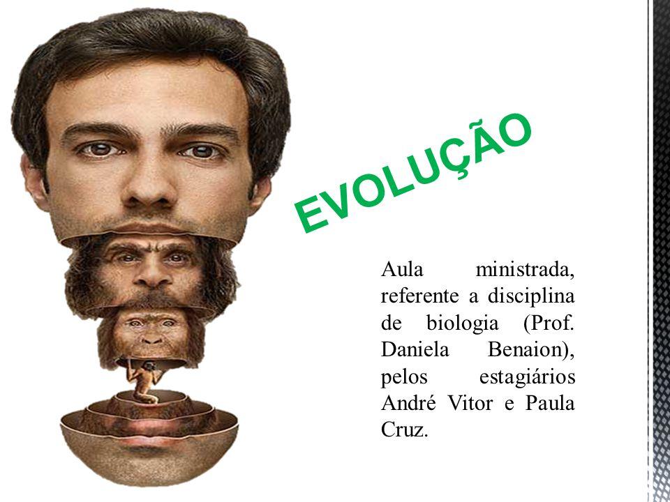 EVOLUÇÃO Aula ministrada, referente a disciplina de biologia (Prof. Daniela Benaion), pelos estagiários André Vitor e Paula Cruz.