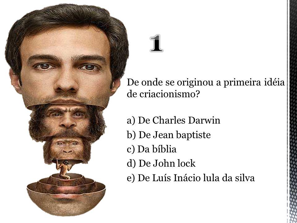 De onde se originou a primeira idéia de criacionismo? a) De Charles Darwin b) De Jean baptiste c) Da bíblia d) De John lock e) De Luís Inácio lula da