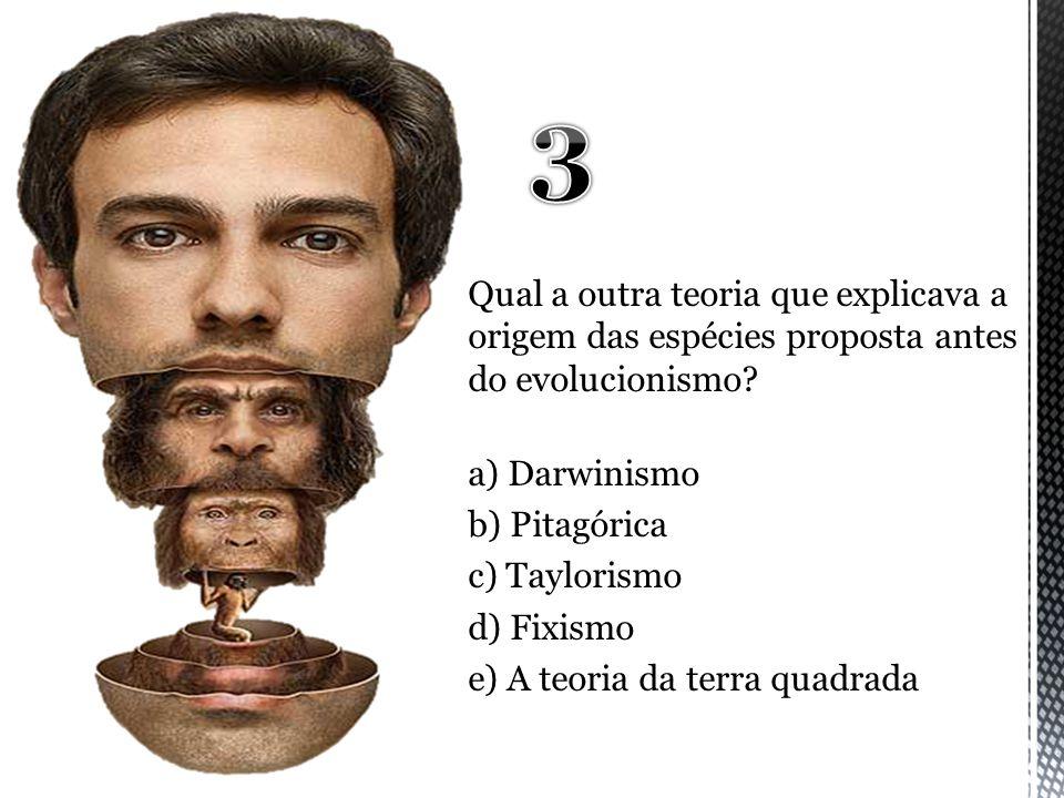 Qual a outra teoria que explicava a origem das espécies proposta antes do evolucionismo? a) Darwinismo b) Pitagórica c) Taylorismo d) Fixismo e) A teo