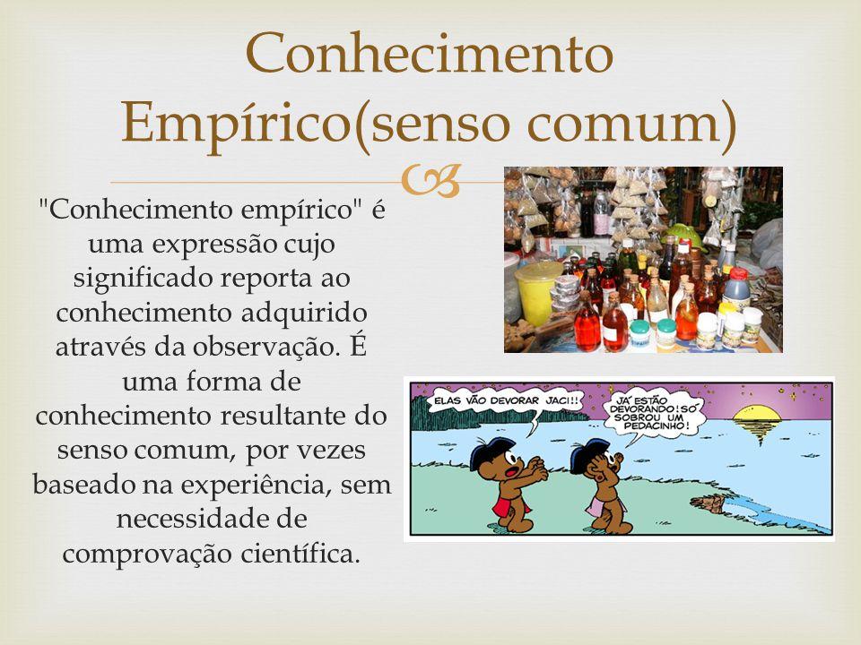 Conhecimento Empírico(senso comum) Conhecimento empírico é uma expressão cujo significado reporta ao conhecimento adquirido através da observação.