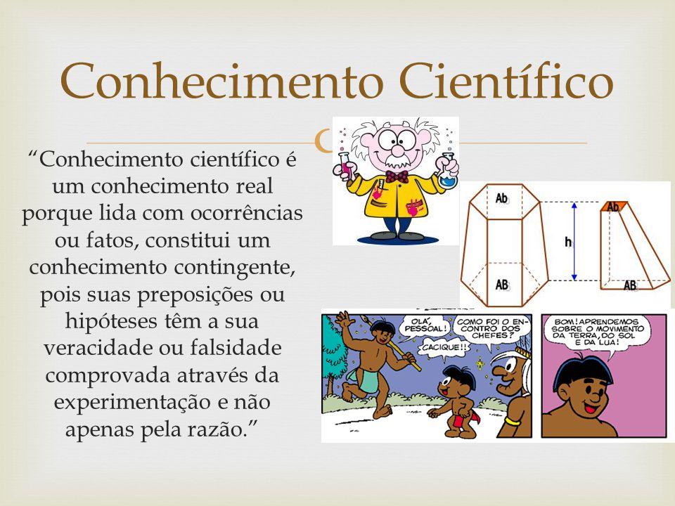 Conhecimento Científico Conhecimento científico é um conhecimento real porque lida com ocorrências ou fatos, constitui um conhecimento contingente, po
