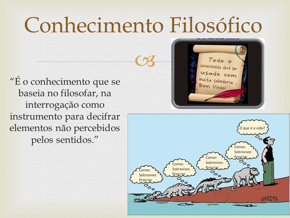 Conhecimento Filosófico É o conhecimento que se baseia no filosofar, na interrogação como instrumento para decifrar elementos não percebidos pelos sentidos.