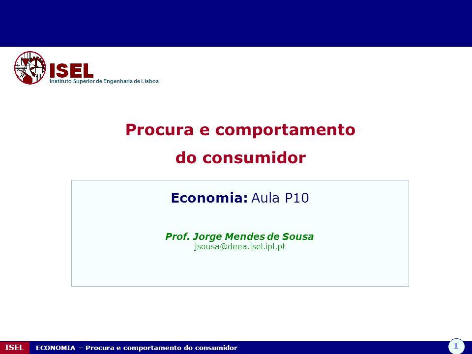 1 ISEL ECONOMIA – Procura e comportamento do consumidor Procura e comportamento do consumidor Instituto Superior de Engenharia de Lisboa Economia: Aul