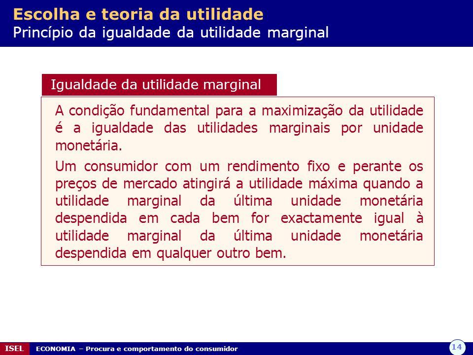 14 ISEL ECONOMIA – Procura e comportamento do consumidor Escolha e teoria da utilidade Princípio da igualdade da utilidade marginal A condição fundame