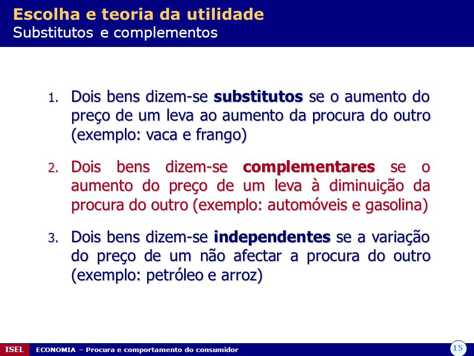 15 ISEL ECONOMIA – Procura e comportamento do consumidor Escolha e teoria da utilidade Substitutos e complementos 1. Dois bens dizem-se substitutos se