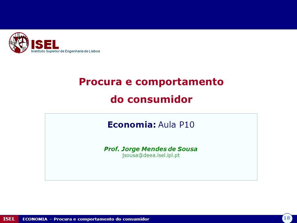 18 ISEL ECONOMIA – Procura e comportamento do consumidor Procura e comportamento do consumidor Instituto Superior de Engenharia de Lisboa Economia: Au
