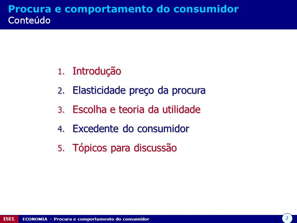 2 ISEL ECONOMIA – Procura e comportamento do consumidor Procura e comportamento do consumidor Conteúdo 1. Introdução 2. Elasticidade preço da procura