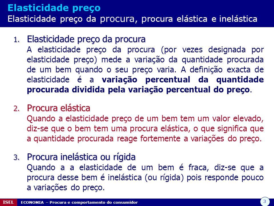 3 ISEL ECONOMIA – Procura e comportamento do consumidor Elasticidade preço Elasticidade preço da procura, p rocura elástica e inelástica 1. Elasticida