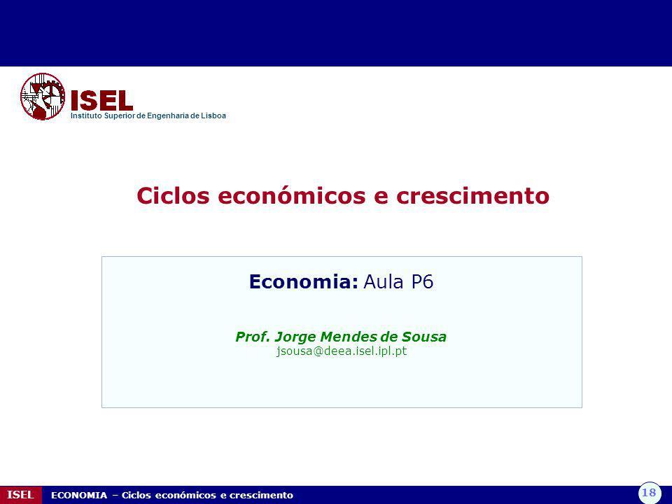 18 ISEL ECONOMIA – Ciclos económicos e crescimento Ciclos económicos e crescimento Instituto Superior de Engenharia de Lisboa Economia: Aula P6 Prof.