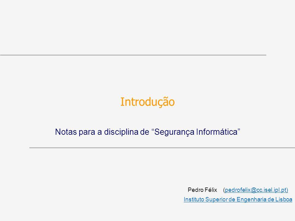 Introdução Notas para a disciplina de Segurança Informática Pedro Félix (pedrofelix@cc.isel.ipl.pt)pedrofelix@cc.isel.ipl.pt Instituto Superior de Engenharia de Lisboa