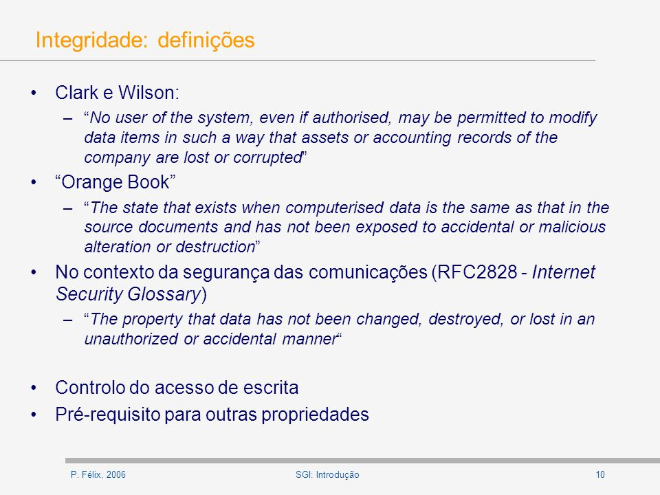 P. Félix, 200610SGI: Introdução Integridade: definições Clark e Wilson: –No user of the system, even if authorised, may be permitted to modify data it