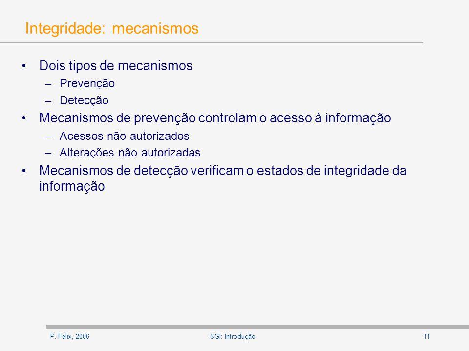 P. Félix, 200611SGI: Introdução Integridade: mecanismos Dois tipos de mecanismos –Prevenção –Detecção Mecanismos de prevenção controlam o acesso à inf