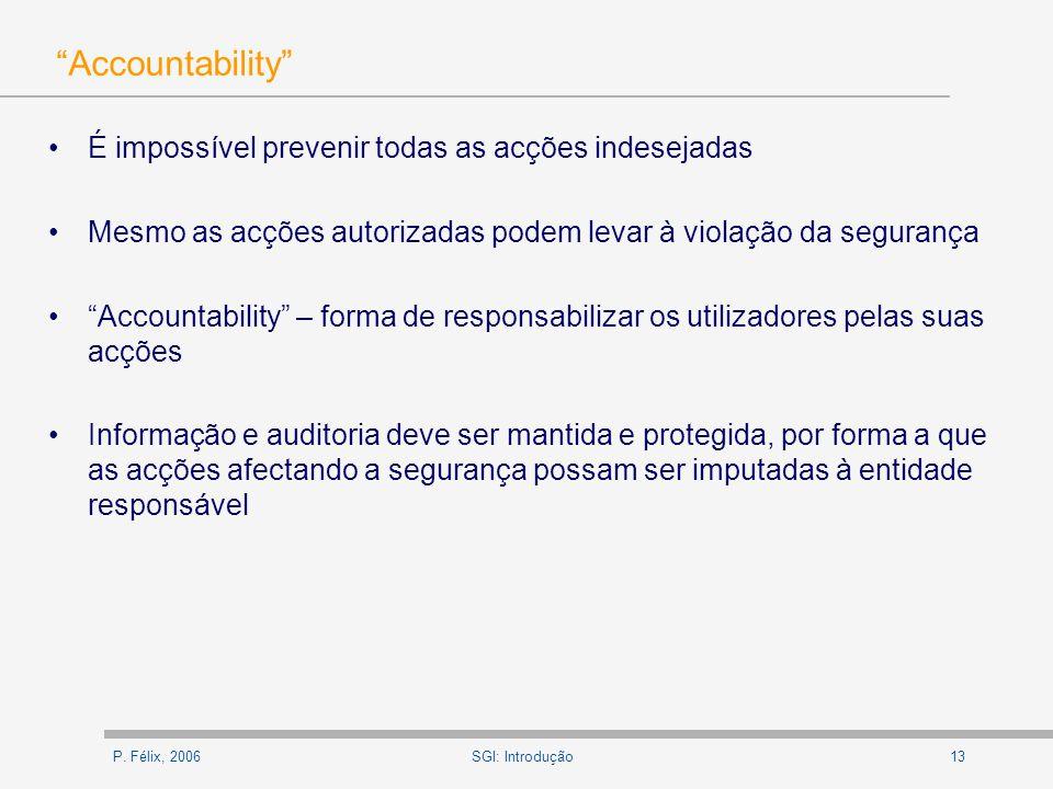 P. Félix, 200613SGI: Introdução Accountability É impossível prevenir todas as acções indesejadas Mesmo as acções autorizadas podem levar à violação da