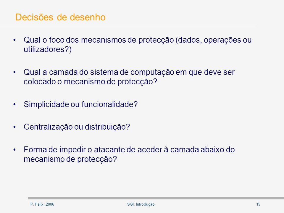 P. Félix, 200619SGI: Introdução Decisões de desenho Qual o foco dos mecanismos de protecção (dados, operações ou utilizadores?) Qual a camada do siste