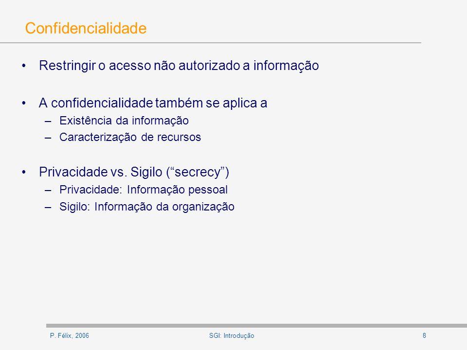 P. Félix, 20068SGI: Introdução Confidencialidade Restringir o acesso não autorizado a informação A confidencialidade também se aplica a –Existência da