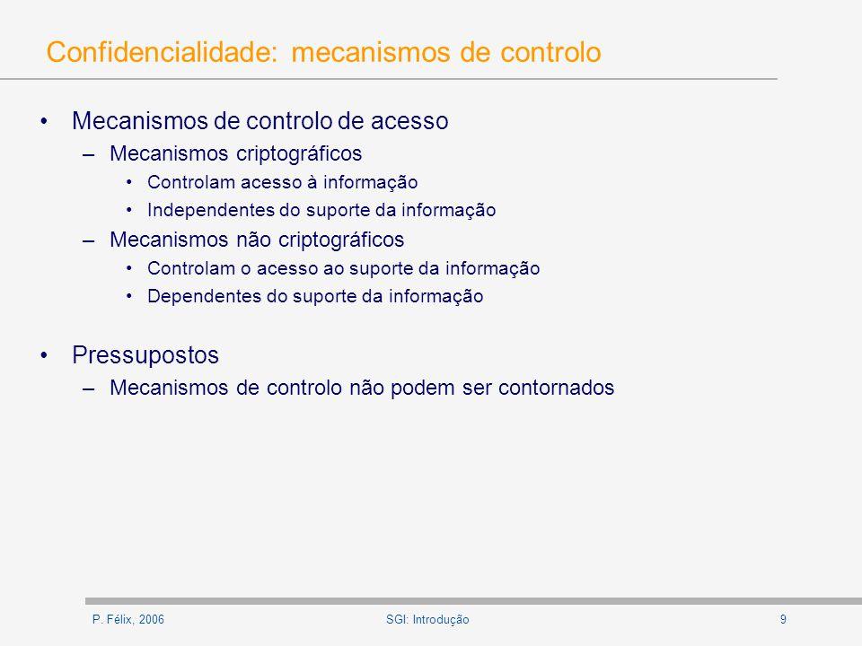 P. Félix, 20069SGI: Introdução Confidencialidade: mecanismos de controlo Mecanismos de controlo de acesso –Mecanismos criptográficos Controlam acesso