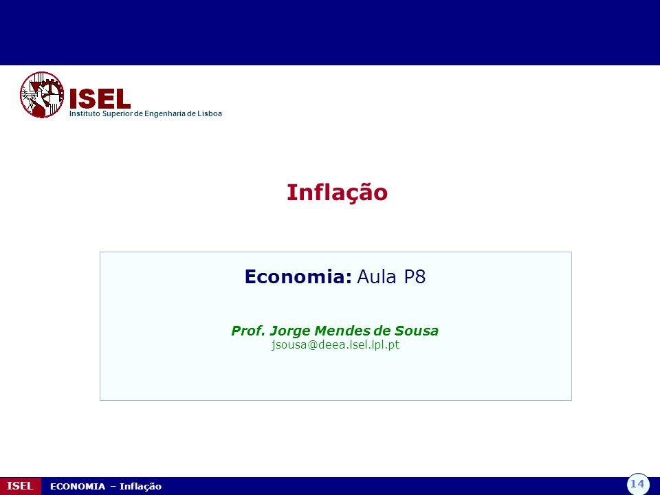 14 ISEL ECONOMIA – Inflação Inflação Instituto Superior de Engenharia de Lisboa Economia: Aula P8 Prof. Jorge Mendes de Sousa jsousa@deea.isel.ipl.pt