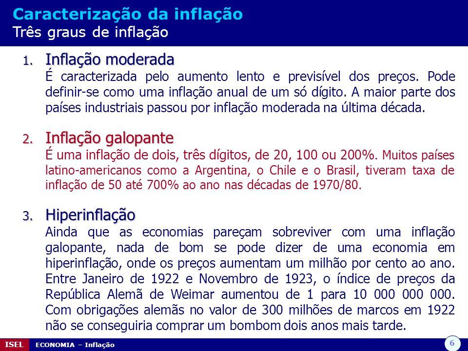 6 ISEL ECONOMIA – Inflação Caracterização da inflação Três graus de inflação 1. Inflação moderada É caracterizada pelo aumento lento e previsível dos