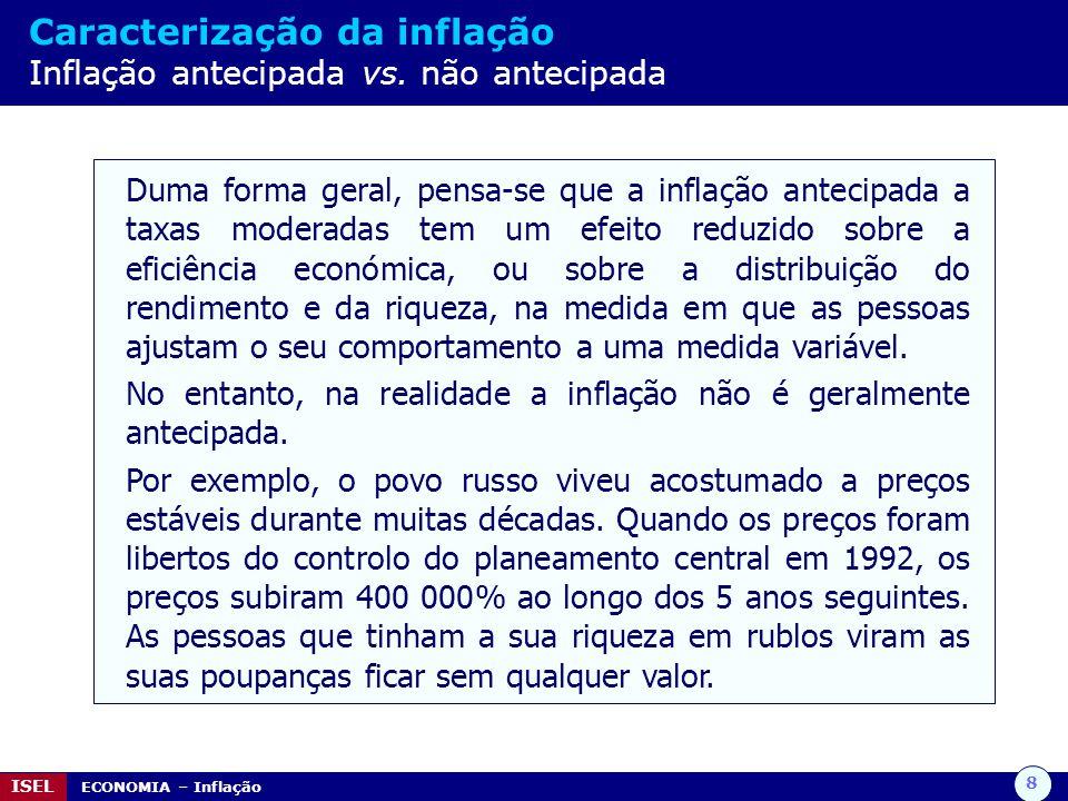 8 ISEL ECONOMIA – Inflação Caracterização da inflação Inflação antecipada vs. não antecipada Duma forma geral, pensa-se que a inflação antecipada a ta
