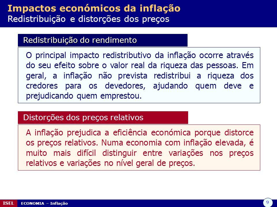 9 ISEL ECONOMIA – Inflação Impactos económicos da inflação Redistribuição e distorções dos preços Redistribuição do rendimento Redistribuição do rendi