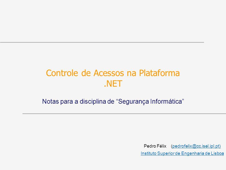Controle de Acessos na Plataforma.NET Notas para a disciplina de Segurança Informática Pedro Félix (pedrofelix@cc.isel.ipl.pt)pedrofelix@cc.isel.ipl.pt Instituto Superior de Engenharia de Lisboa
