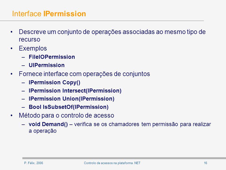 P. Félix, 200616Controlo de acessos na plataforma.NET Interface IPermission Descreve um conjunto de operações associadas ao mesmo tipo de recurso Exem