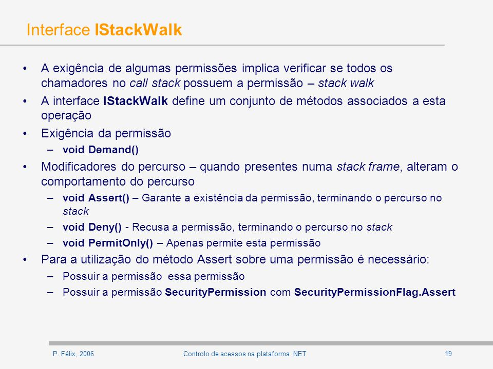 P. Félix, 200619Controlo de acessos na plataforma.NET Interface IStackWalk A exigência de algumas permissões implica verificar se todos os chamadores