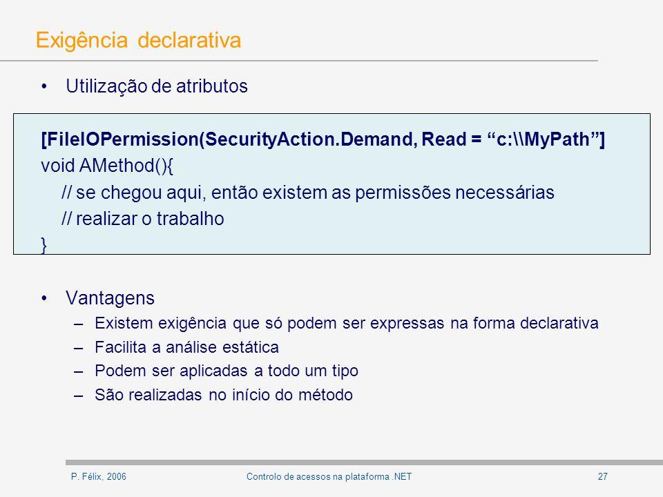 P. Félix, 200627Controlo de acessos na plataforma.NET Exigência declarativa Utilização de atributos [FileIOPermission(SecurityAction.Demand, Read = c: