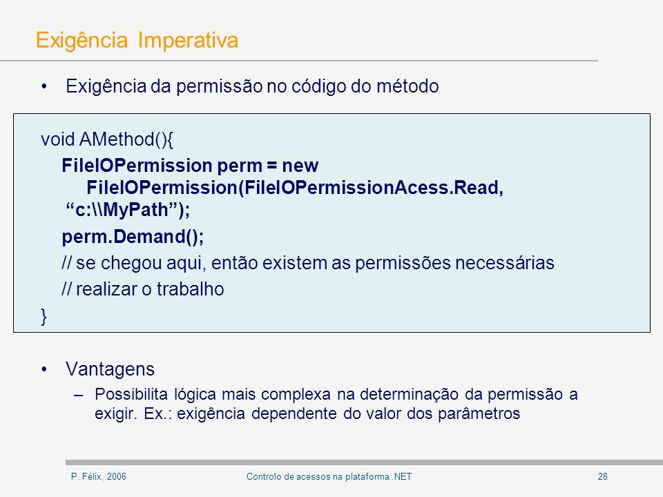 P. Félix, 200628Controlo de acessos na plataforma.NET Exigência Imperativa Exigência da permissão no código do método void AMethod(){ FileIOPermission