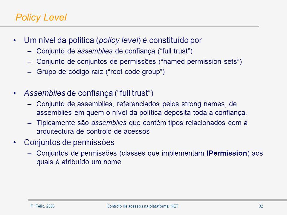 P. Félix, 200632Controlo de acessos na plataforma.NET Policy Level Um nível da política (policy level) é constituído por –Conjunto de assemblies de co