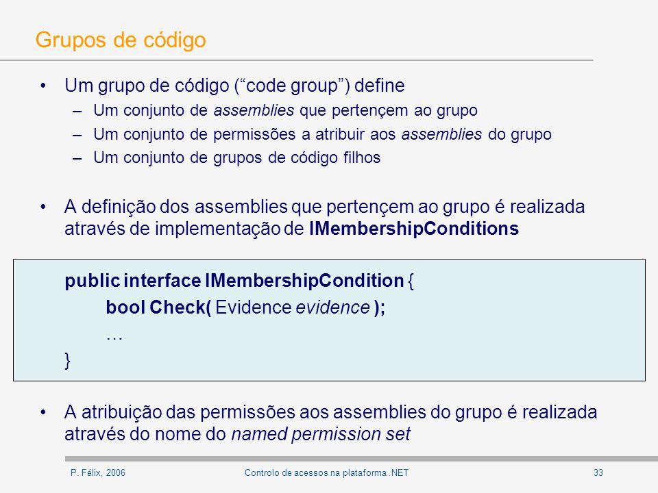 P. Félix, 200633Controlo de acessos na plataforma.NET Grupos de código Um grupo de código (code group) define –Um conjunto de assemblies que pertençem