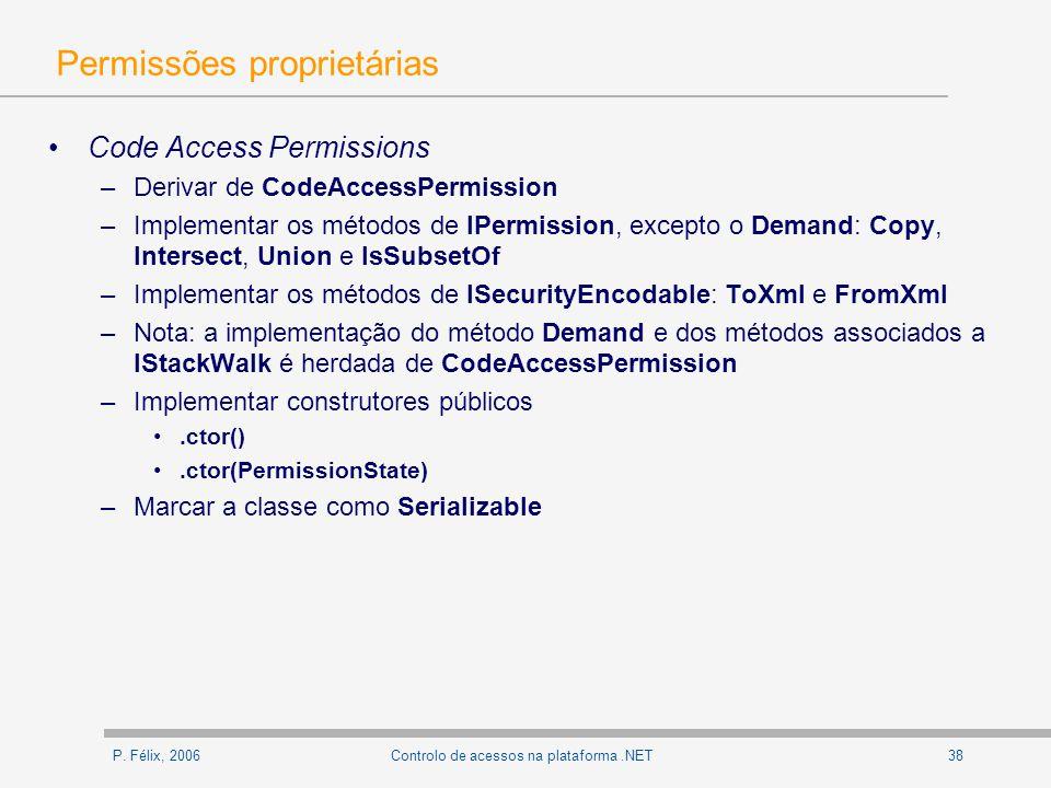 P. Félix, 200638Controlo de acessos na plataforma.NET Permissões proprietárias Code Access Permissions –Derivar de CodeAccessPermission –Implementar o