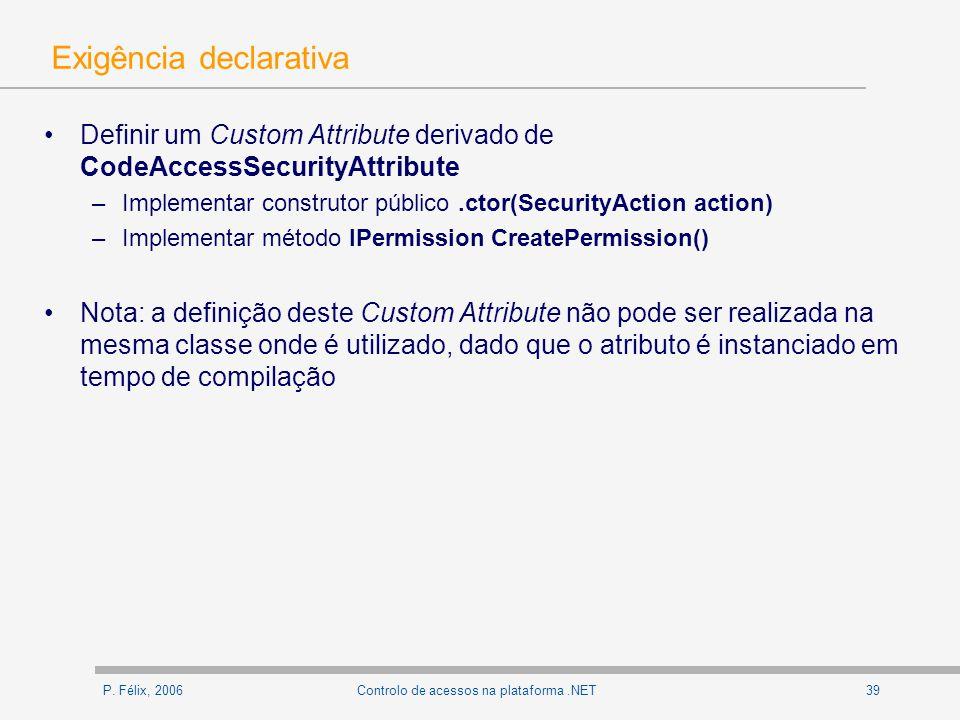 P. Félix, 200639Controlo de acessos na plataforma.NET Exigência declarativa Definir um Custom Attribute derivado de CodeAccessSecurityAttribute –Imple