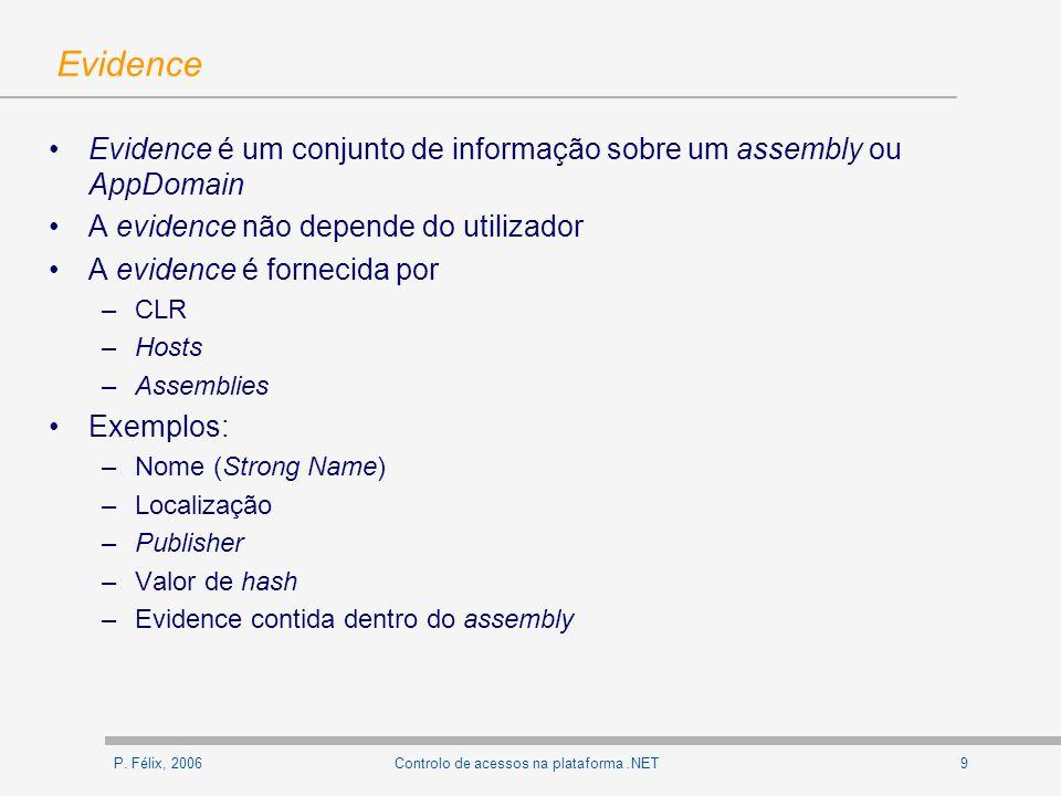 P. Félix, 20069Controlo de acessos na plataforma.NET Evidence Evidence é um conjunto de informação sobre um assembly ou AppDomain A evidence não depen