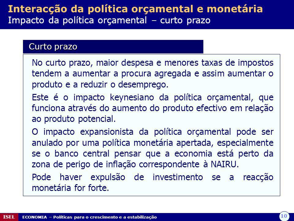 10 ISEL ECONOMIA – Políticas para o crescimento e a estabilização Interacção da política orçamental e monetária Impacto da política orçamental – curto