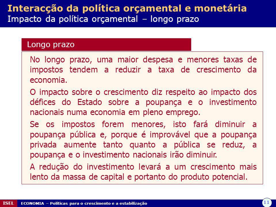 11 ISEL ECONOMIA – Políticas para o crescimento e a estabilização Interacção da política orçamental e monetária Impacto da política orçamental – longo