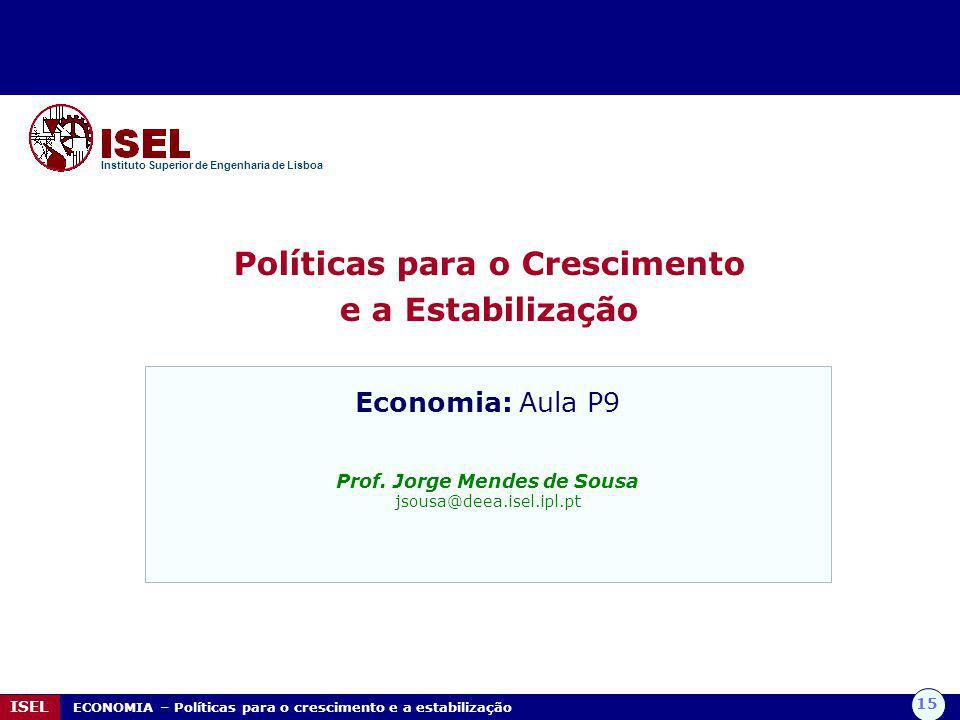 15 ISEL ECONOMIA – Políticas para o crescimento e a estabilização Políticas para o Crescimento e a Estabilização Instituto Superior de Engenharia de L